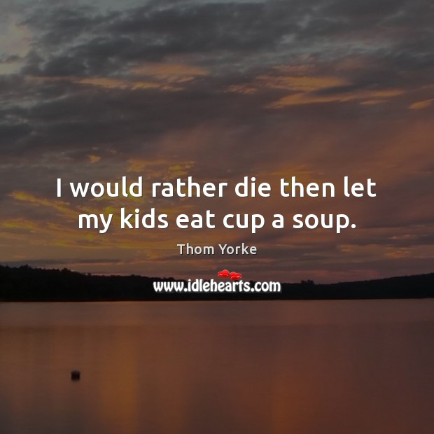 I would rather die then let my kids eat cup a soup. Thom Yorke Picture Quote