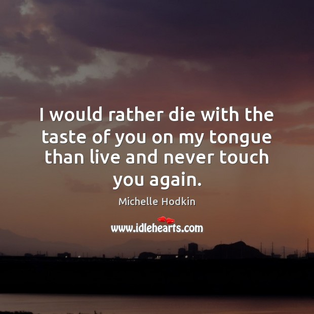 I would rather die with the taste of you on my tongue than live and never touch you again. Image