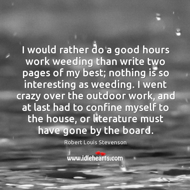 I would rather do a good hours work weeding than write two Image