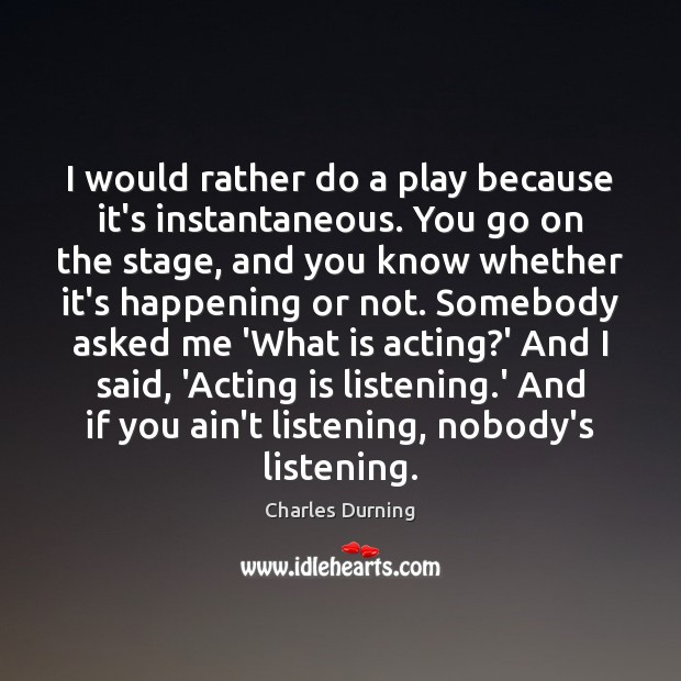 I would rather do a play because it's instantaneous. You go on Image
