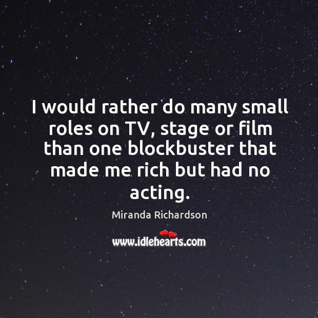 I would rather do many small roles on tv, stage or film than one blockbuster that made me rich but had no acting. Image