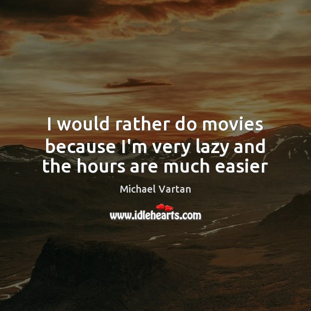 I would rather do movies because I'm very lazy and the hours are much easier Image