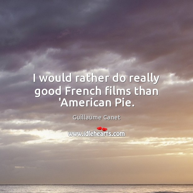 Image, I would rather do really good French films than 'American Pie.