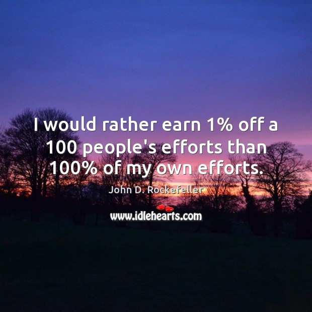 Image, I would rather earn 1% off a 100 people's efforts than 100% of my own efforts.