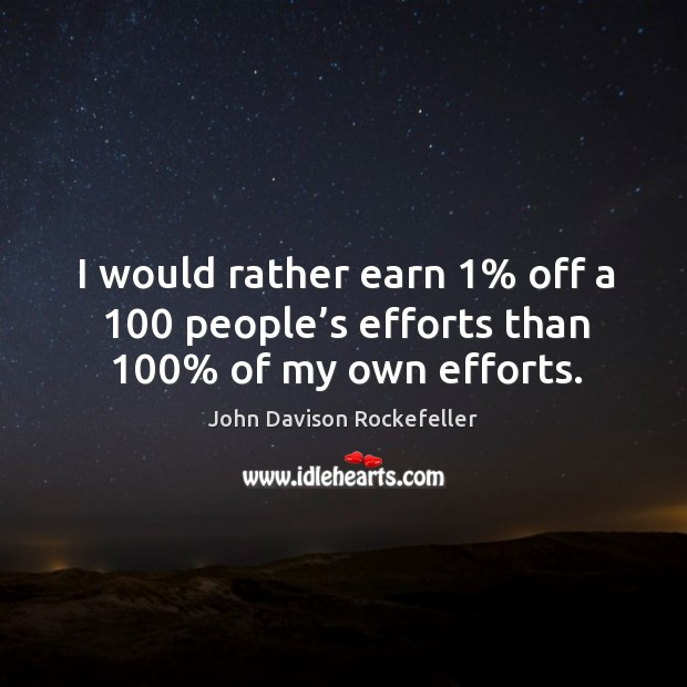 I would rather earn 1% off a 100 people's efforts than 100% of my own efforts. Image