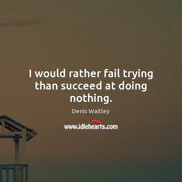 Image, I would rather fail trying than succeed at doing nothing.