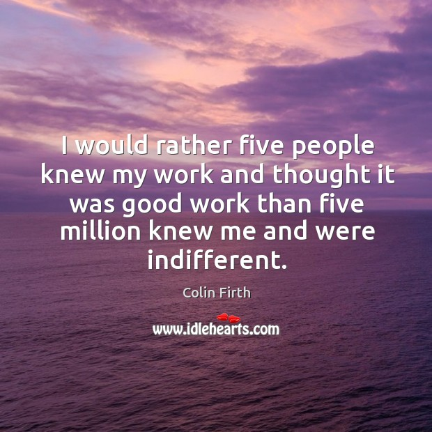 I would rather five people knew my work and thought it was good work than five million knew me and were indifferent. Image