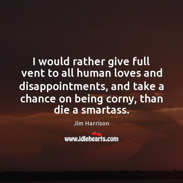 I would rather give full vent to all human loves and disappointments, Jim Harrison Picture Quote