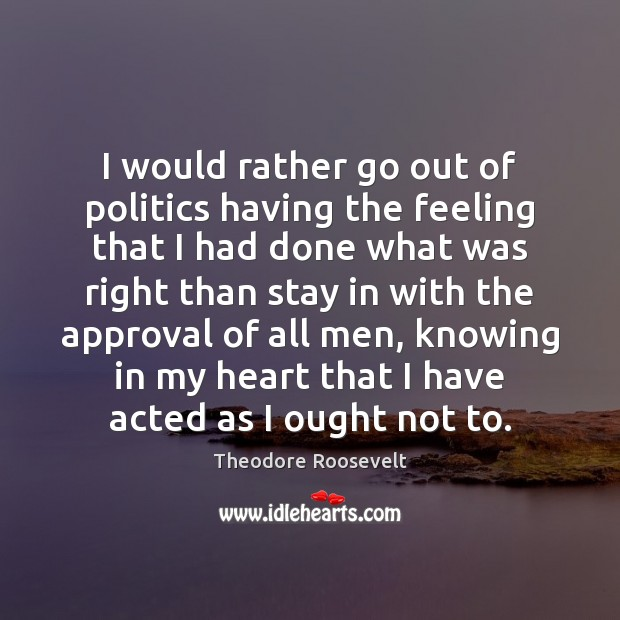 I would rather go out of politics having the feeling that I Approval Quotes Image