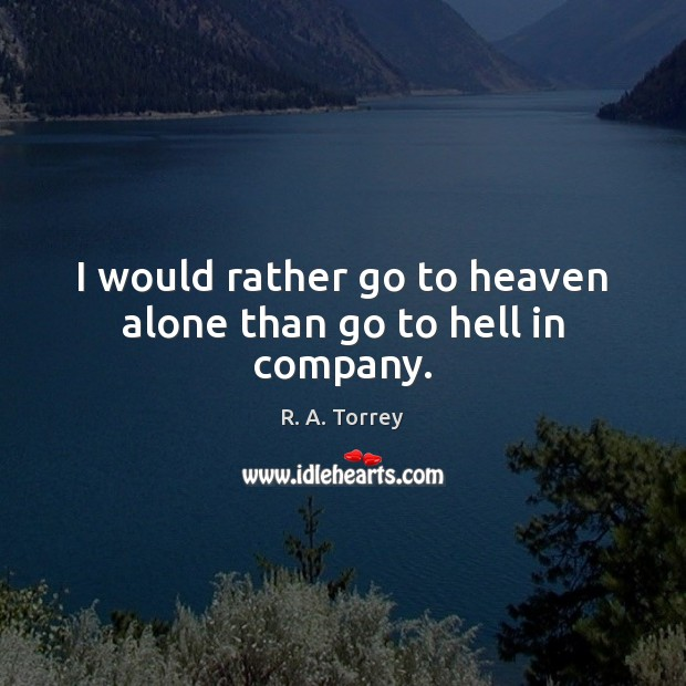I would rather go to heaven alone than go to hell in company. Image