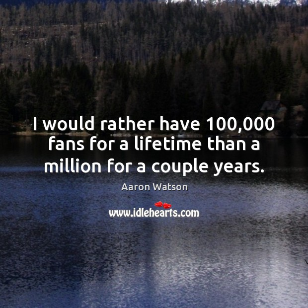 Image, I would rather have 100,000 fans for a lifetime than a million for a couple years.