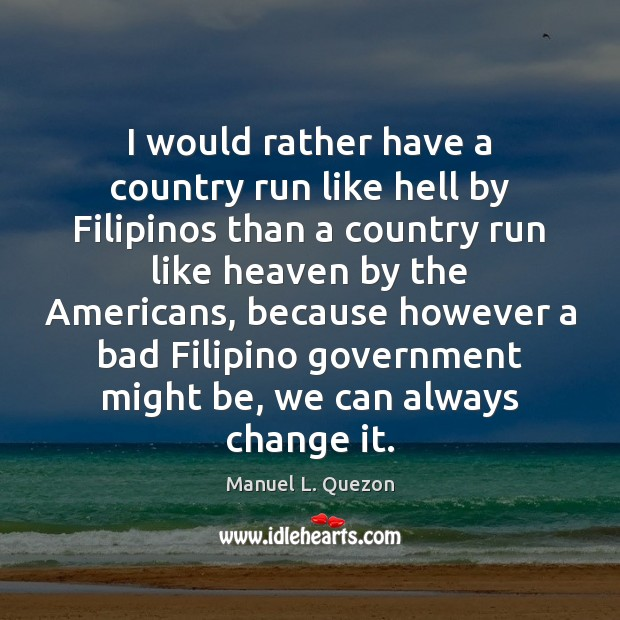 I would rather have a country run like hell by Filipinos than Image