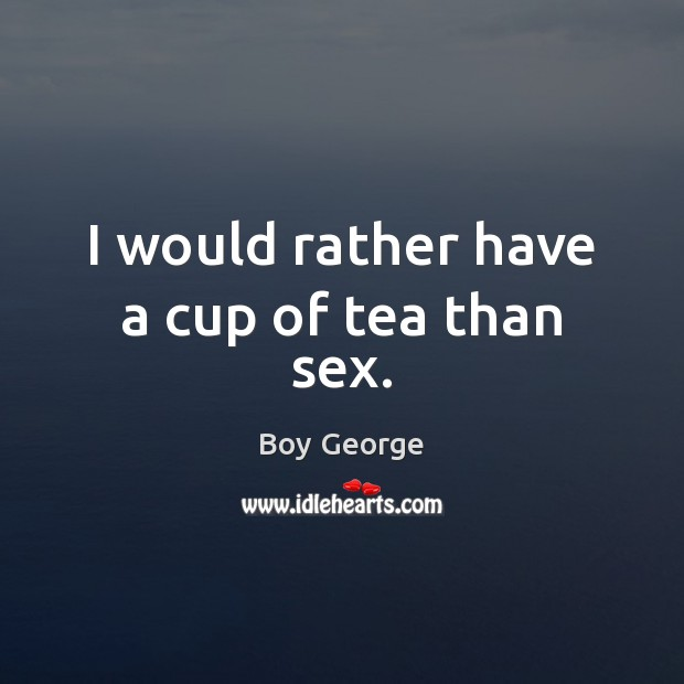 I would rather have a cup of tea than sex. Boy George Picture Quote