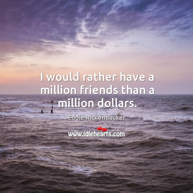 I would rather have a million friends than a million dollars. Image