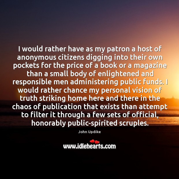 I would rather have as my patron a host of anonymous citizens digging into their own pockets Image