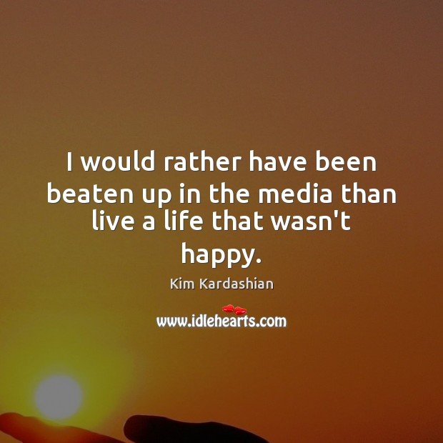 I would rather have been beaten up in the media than live a life that wasn't happy. Image