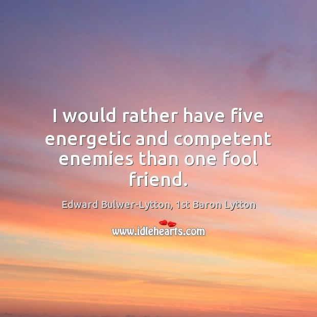 I would rather have five energetic and competent enemies than one fool friend. Image