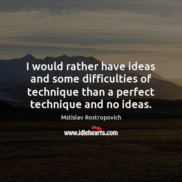 I would rather have ideas and some difficulties of technique than a Mstislav Rostropovich Picture Quote