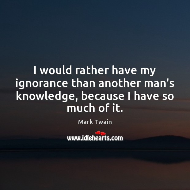 I would rather have my ignorance than another man's knowledge, because I Mark Twain Picture Quote