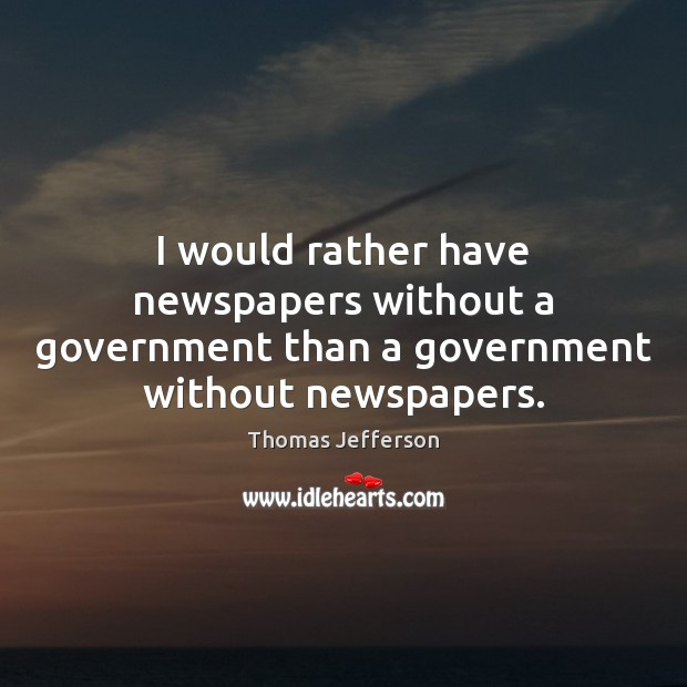 I would rather have newspapers without a government than a government without newspapers. Thomas Jefferson Picture Quote