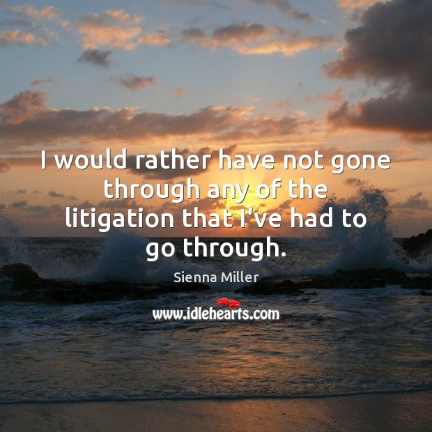 I would rather have not gone through any of the litigation that I've had to go through. Sienna Miller Picture Quote