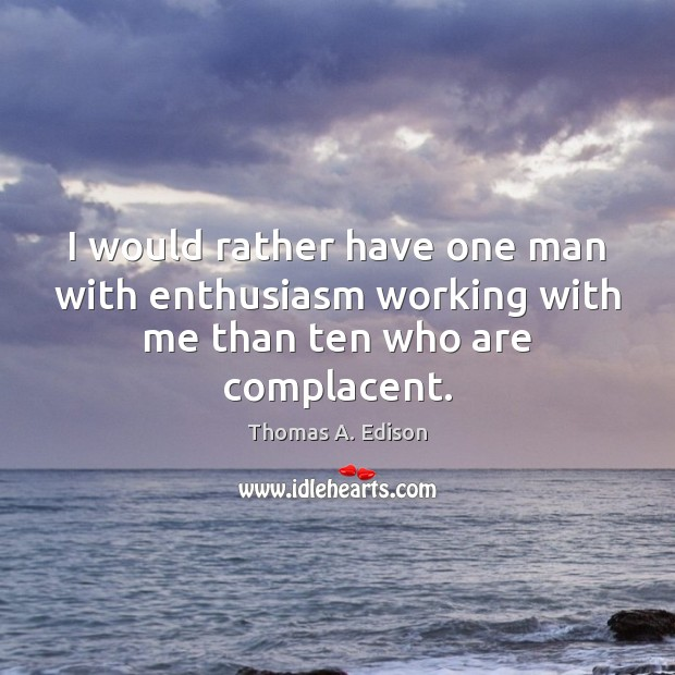 I would rather have one man with enthusiasm working with me than ten who are complacent. Thomas A. Edison Picture Quote