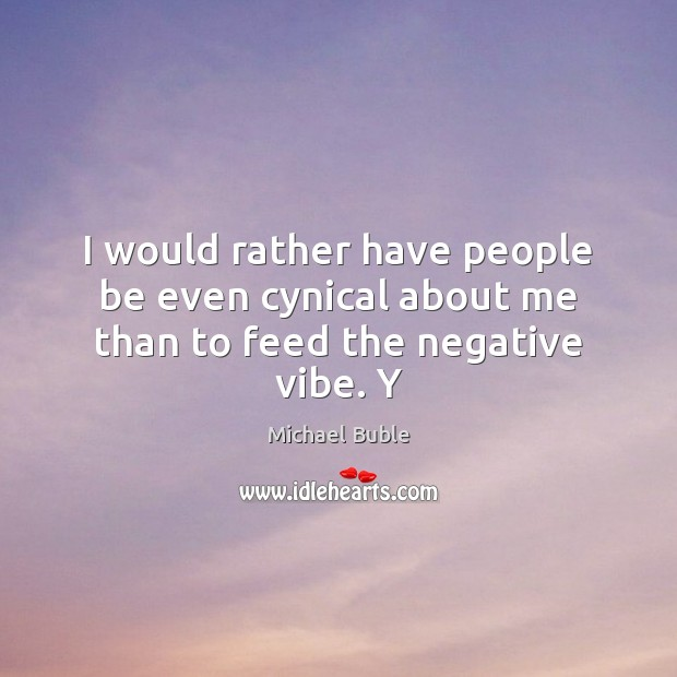 I would rather have people be even cynical about me than to feed the negative vibe. Y Michael Buble Picture Quote