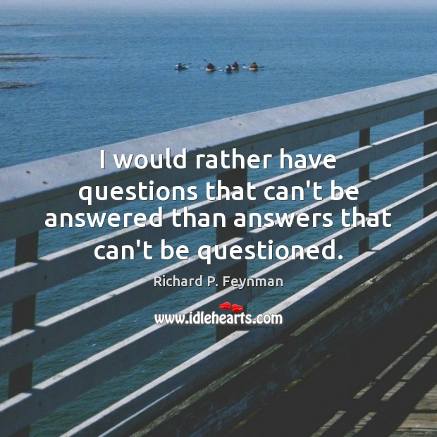I would rather have questions that can't be answered than answers that Richard P. Feynman Picture Quote