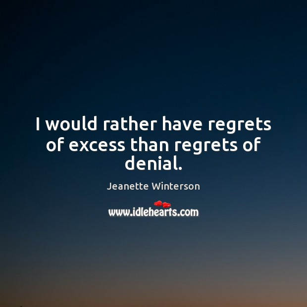 I would rather have regrets of excess than regrets of denial. Image