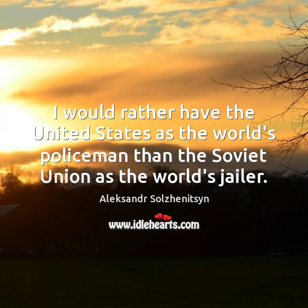 I would rather have the United States as the world's policeman than Image
