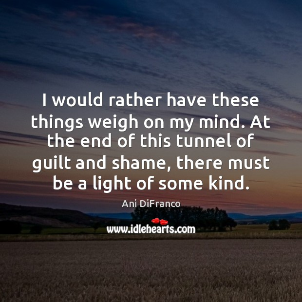 I would rather have these things weigh on my mind. At the Ani DiFranco Picture Quote