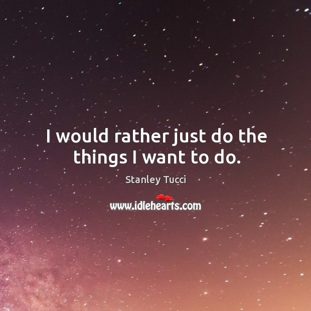 I would rather just do the things I want to do. Image
