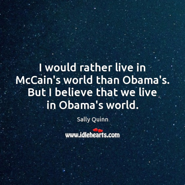 Image, I would rather live in McCain's world than Obama's. But I believe