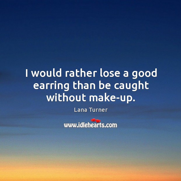 I would rather lose a good earring than be caught without make-up. Image