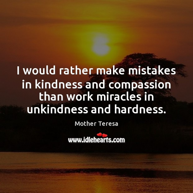 I would rather make mistakes in kindness and compassion than work miracles Image