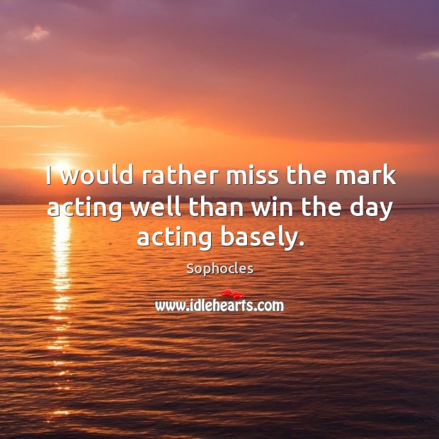 Image, I would rather miss the mark acting well than win the day acting basely.