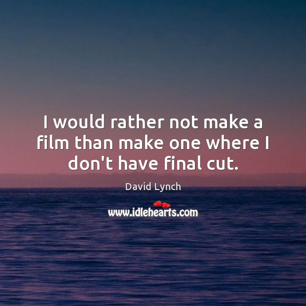 I would rather not make a film than make one where I don't have final cut. David Lynch Picture Quote