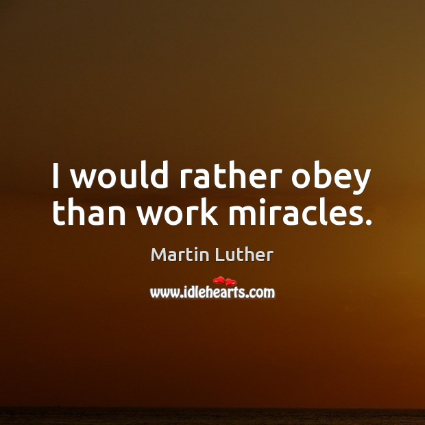 I would rather obey than work miracles. Image