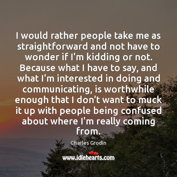 Image, I would rather people take me as straightforward and not have to