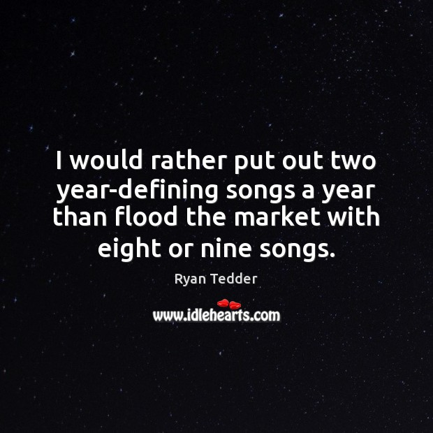 I would rather put out two year-defining songs a year than flood Ryan Tedder Picture Quote