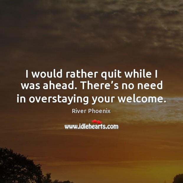 I would rather quit while I was ahead. There's no need in overstaying your welcome. Image