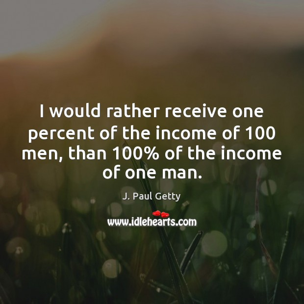 Image, I would rather receive one percent of the income of 100 men, than 100%