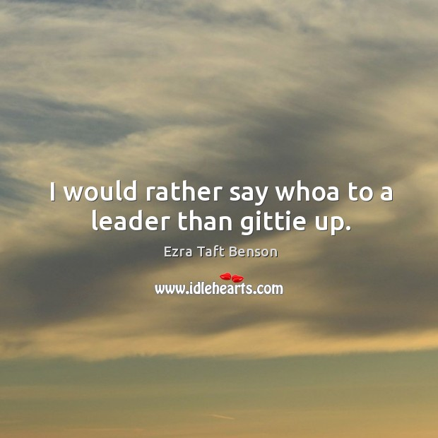 Image, I would rather say whoa to a leader than gittie up.
