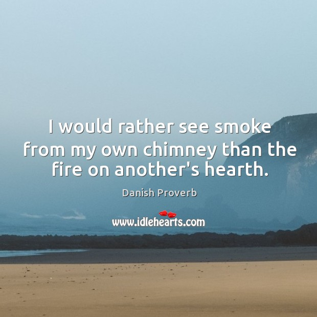 Image, I would rather see smoke from my own chimney than the fire on another's hearth.