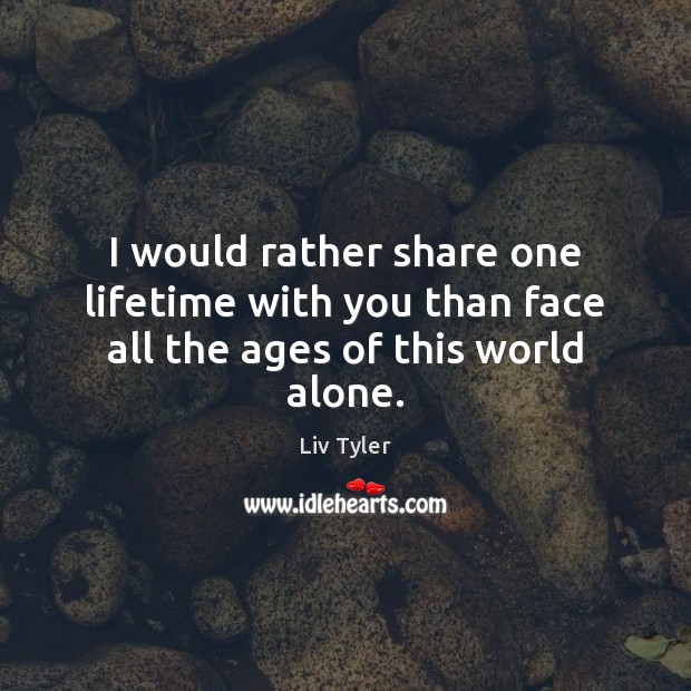 I would rather share one lifetime with you than face all the ages of this world alone. Image