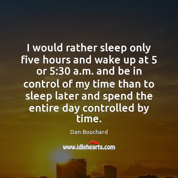 I would rather sleep only five hours and wake up at 5 or 5:30 Image