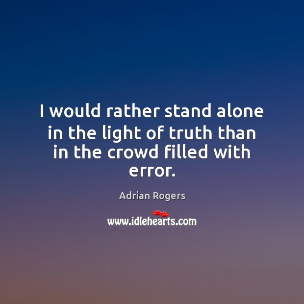 I would rather stand alone in the light of truth than in the crowd filled with error. Adrian Rogers Picture Quote