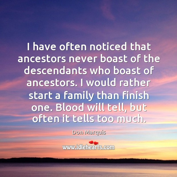 I would rather start a family than finish one. Blood will tell, but often it tells too much. Don Marquis Picture Quote