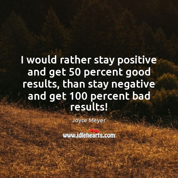 I would rather stay positive and get 50 percent good results, than stay Stay Positive Quotes Image