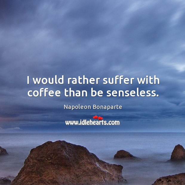 I would rather suffer with coffee than be senseless. Image
